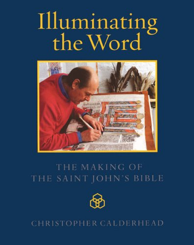 Illuminating the Word: The Making of the Saint John's Bible by Christopher Calderhead