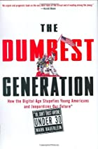 The dumbest generation : how the digital age stupefies young Americans and jeopardizes our future (or, don't trust anyone under 30) by Mark Bauerlein