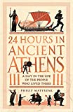 24 Hours in Ancient Athens: A Day in the Life of the People Who Lived There (24 Hours in Ancient History)