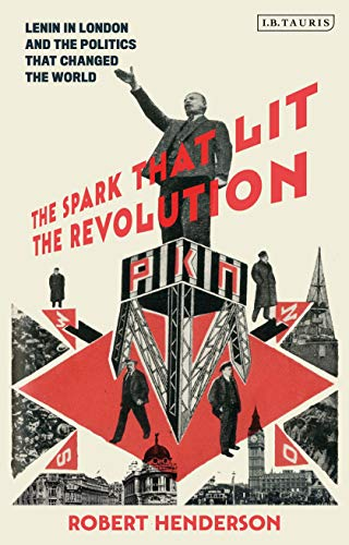 The Spark that Lit the Revolution: Lenin in London and the Politics that Changed the World