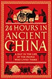 24 Hours in Ancient China: A Day in the Life of the People Who Lived There (24 Hours in Ancient History)
