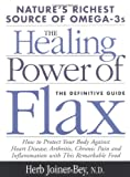The Healing Power of Flax: How Nature's Richest Source of Omega-3 Fatty Acids Can Help to Heal, Prevent and Reverse Arthritis, Cancer, Diabetes and Heart