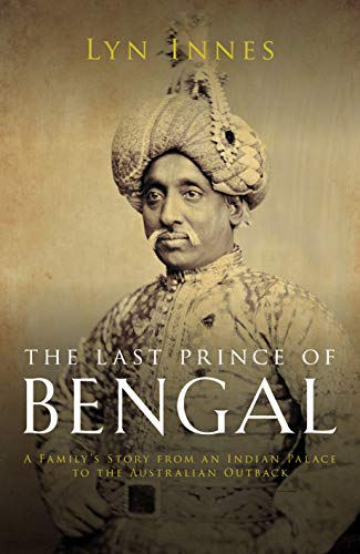 The Last Prince of Bengal: An Indian Family's Journey from Royalty to Obscurity in the Age of Empire