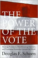 Power of the Vote: Electing Presidents, Overthrowing Dictators, and Promoting Democracy Around the World