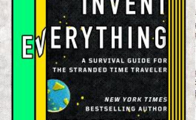 How To Invent Everything A Survival Guide For The Stranded Time Traveler Hardcover Changing