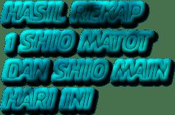 HASIL REKAP  1 SHIO MATOT DAN SHIO MAIN HARI INI
