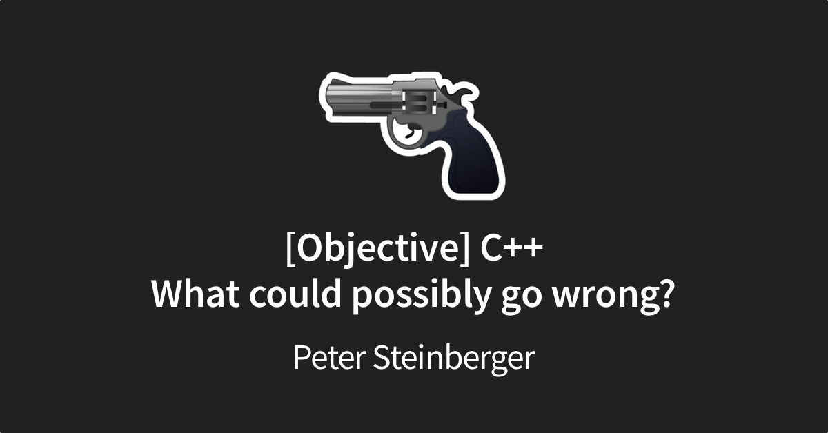 [Objective] C++: What Could Possibly Go Wrong?