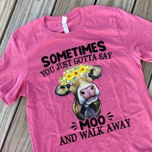 Sometimes you just gotta say Moo and walk away T-shirt