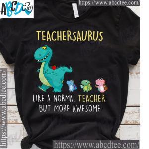 Teachersaurus Like a normal teacher but more awesome T-s unisex, hoodie, sweatshirt