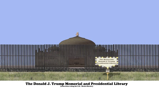 The Donald J. Trump Memorial and Library. Somewhere along the U.S. - Mexico Border. .Mr. Trump dreamed of having a Memorial comparable to the Taj Mahal, but, like many of his works, it turned out shorter, fatter, and darker. Unfortunately, due to a map error and lack of subsequent competent project management oversight, it was built on the wrong side of his Wall. .Plans for his Presidential Library had to be revised after it was discovered that almost all the funds allocated had been expended building the Memorial.