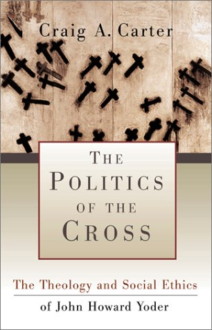 The Politics of the Cross: The Theology and Social Ethics of John Howard Yoder
