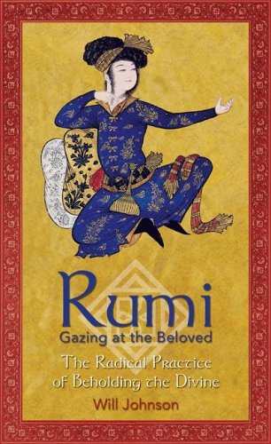 Rumi: Gazing at the Beloved: The Radical Practice of Beholding the Divine