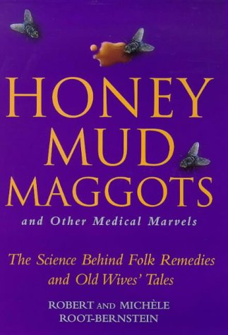Honey, Mud, Maggots and Other Medical Marvels: The Science Behind Folk Remedies and Old Wives' Tales