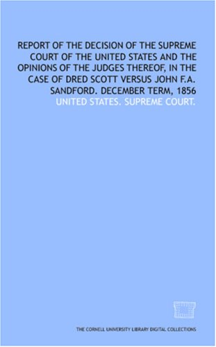 Report Of The Decision Of The Supreme Court Of The United States And The Opinions Of The Judges Thereof, In The Case Of Dred Scott Versus John F.A. Sandford. December Term, 1856