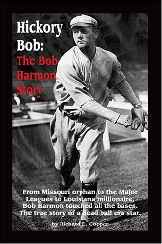 Hickory Bob: The Bob Harmon Story: From Missouri Orphan to the Major Leagues to Louisiana Millionaire, Bob Harmon Touched All the Bases. the True Story of a Dead Ball Era Star.