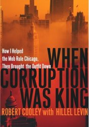 When Corruption Was King: How I Helped the Mob Rule Chicago, Then Brought the Outfit Down Pdf Book