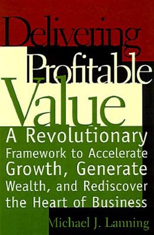 Delivering Profitable Value: A Revolutionary Framework To Accelerate Growth, Generate Wealth, And Rediscover The Heart Of Business
