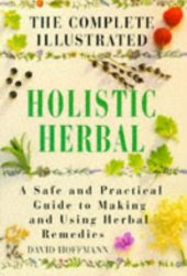 The Complete Illustrated Holistic Herbal: Safe and Practical Guide to Making and Using Herbal Remedies