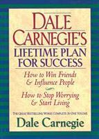 Dale Carnegie's Lifetime Plan for Success: How to Win Friends and Influence People & How to Stop Worrying and Start Living