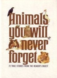 Animals You Will Never Forget: 72 True Stories from the Reader's Digest