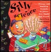 Silly Science: Strange and Startling Projects to Amaze Your Family and Friends
