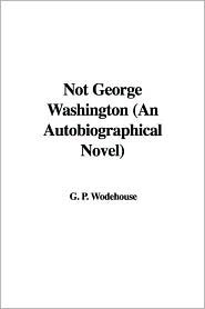 Not George Washington: An Autobiographical Novel
