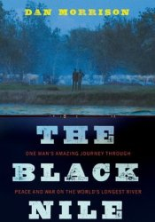 The Black Nile: One Man's Amazing Journey Through Peace and War on the World's Longest River Pdf Book
