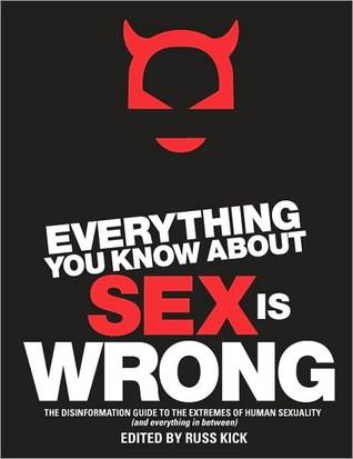 Everything You Know about Sex Is Wrong: The Disinformation Guide to the Extremes of Human Sexuality