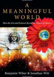 A Meaningful World: How the Arts and Sciences Reveal the Genius of Nature Pdf Book