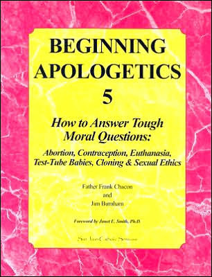 Beginning Apologetics 5: How to Answer Tough Moral Questions--Abortion, Contraception, Euthanasia, Test-Tube Babies, Cloning, & Sexual Ethics