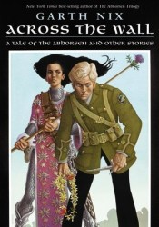 Across the Wall: A Tale of the Abhorsen and Other Stories (Abhorsen) Pdf Book