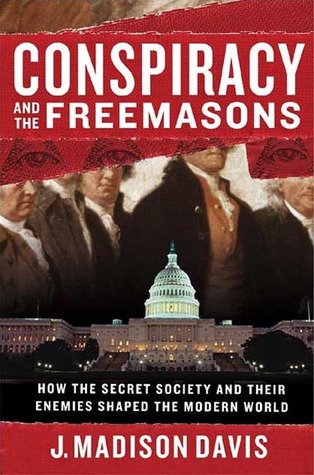 Conspiracy and the Freemasons: How the Secret Society and Their Enemies Shaped the Modern World