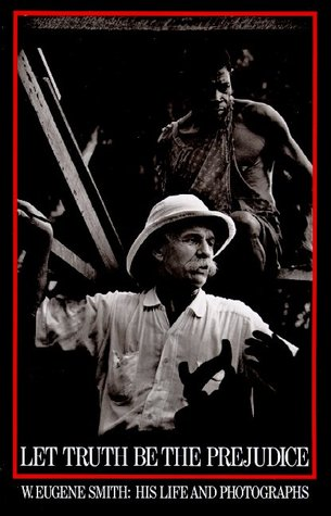 Let Truth Be the Prejudice: W. Eugene Smith, His Life and Photographs