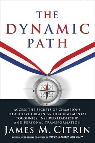 The Dynamic Path: Access the Secrets of Champions to Achieve Greatness Through Mental Toughness, Inspired Leadership and Personal Transformation