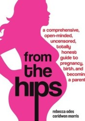 From the Hips: A Comprehensive, Open-Minded, Uncensored, Totally Honest Guide to Pregnancy, Birth, and Becoming a Parent Pdf Book