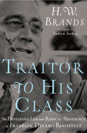 Traitor to His Class: The Privileged Life and Radical Presidency of Franklin Delano Roosevelt