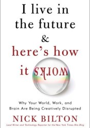 I Live in the Future & Here's How It Works: Why Your World, Work, and Brain Are Being Creatively Disrupted Book by Nick Bilton