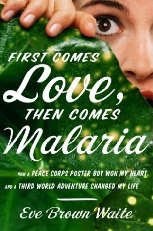 First Comes Love, then Comes Malaria: How a Peace Corps Poster Boy Won My Heart and a Third World Adventure Changed My Life Book Pdf ePub