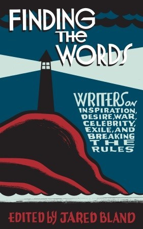 Finding the Words: Writers on Inspiration, Desire, War, Celebrity, Exile, and Breaking the Rules