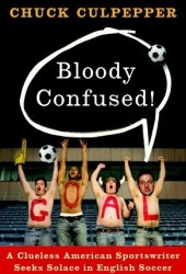 Bloody Confused!: A Clueless American Sportswriter Seeks Solace in English Soccer Book