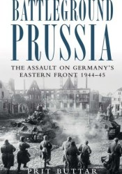 Battleground Prussia: The Assault on Germany's Eastern Front 1944–45 Pdf Book