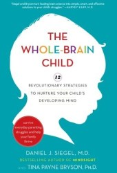 The Whole-Brain Child: 12 Revolutionary Strategies to Nurture Your Child's Developing Mind, Survive Everyday Parenting Struggles, and Help Your Family Thrive Pdf Book