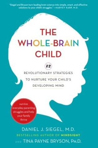 The Whole-Brain Child: 12 Revolutionary Strategies to Nurture Your Child's Developing Mind, Survive Everyday Parenting Struggles, and Help Your Family Thrive PDF Book by Daniel J. Siegel, Tina Payne Bryson PDF ePub