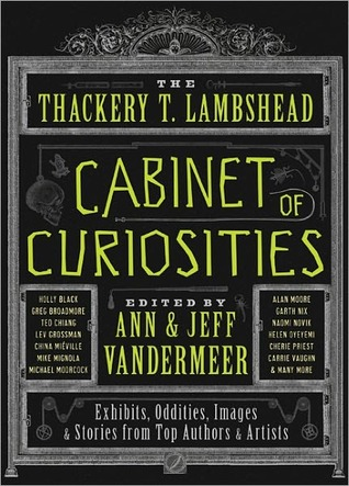 The Thackery T. Lambshead Cabinet of Curiosities: Exhibits, Oddities, Images, and Stories from Top Authors and Artists