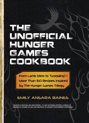 """The Unofficial Hunger Games Cookbook: From Lamb Stew to """"Groosling"""" - More than 150 Recipes Inspired by The Hunger Games Trilogy"""