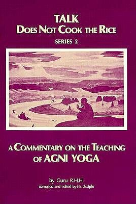 Talk Does Not Cook the Rice: A Commentary on the Teaching of Agni Yoga