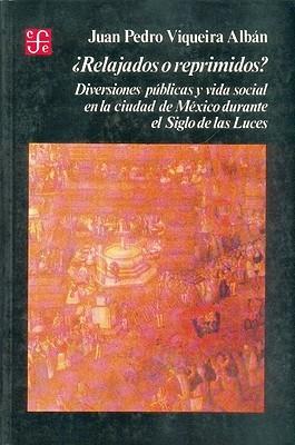 Relajados O Reprimidos? Diversiones Publicas y Vida Social En La Ciudad de Mexico Durante El Siglo de Las Luces