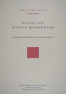 Essays on Native Modernism: Complexity and Contradiction in American Indian Art