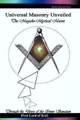 Universal Masonry Unveiled: The Magicko-Mystical Mason, Through the Doors of the Inner Sanctum