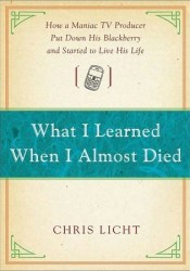 What I Learned When I Almost Died: How a Maniac TV Producer Put Down His Blackberry and Started to Live His Life Pdf Book